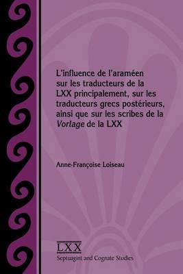 L'Influence de L'Arameen Sur Les Traducteurs de La LXX Principalement, Sur Les Traducteurs Grecs Posterieurs, Ainsi Que Sur Les Scribes de La Vorlage de La LXX (Paperback)