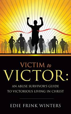 Victim to Victor: An Abuse Survivor's Guide to Victorious Living in Christ (Paperback)
