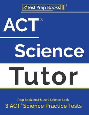 ACT Science Tutor Prep Book 2018 & 2019: Science Book & 3 ACT Science Practice Tests (Paperback)