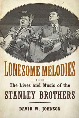 Lonesome Melodies: The Lives and Music of the Stanley Brothers - American Made Music Series (Paperback)