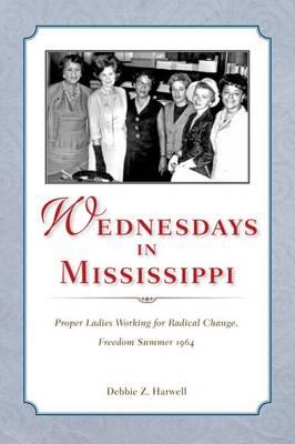 Wednesdays in Mississippi: Proper Ladies Working for Radical Change, Freedom Summer 1964 (Hardback)