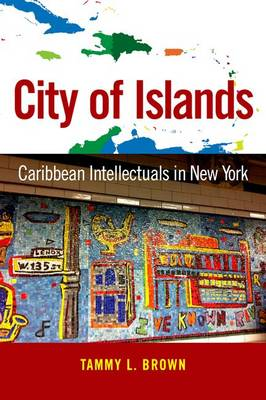 City of Islands: Caribbean Intellectuals in New York - Caribbean Studies Series (Hardback)