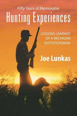 Fifty Years of Memorable Hunting Experiences: Lessons Learned of a Michigan Outdoorsman (Paperback)