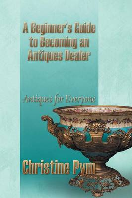 A Beginner's Guide to Becoming an Antiques Dealer: Antiques for Everyone (Paperback)