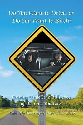 Do You Want to Drive, or Do You Want to Bitch? Driving Under the Influence of the One You Love (Paperback)