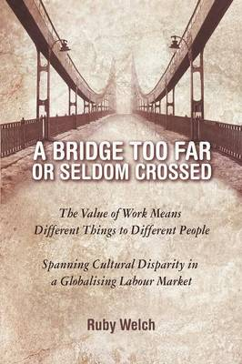A Bridge Too Far or Seldom Crossed: The Value of Work Means Different Things to Different People, Spanning Cultural Disparity in a Globalising Labou (Paperback)