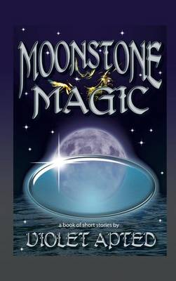 Moonstone Magic: A Book of Short Stories by Violet Apted (Hardback)