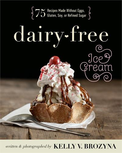 Dairy-free Ice Cream: 75 Recipes Made Without Eggs, Gluten, Soy, or Refined Sugar (Paperback)