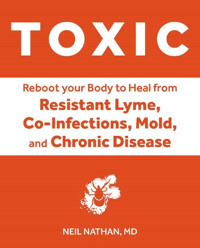 Toxic: Heal Your Body from Mold Toxicity, Lyme Disease, Multiple Chemical Sensitivities, and Chronic Environmental Illness (Hardback)