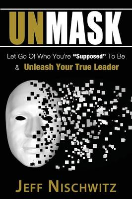 Unmask: Let Go of Who You're Supposed to Be & Unleash Your True Leader (Paperback)
