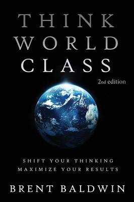 Think World Class: Shift Your Thinking - Maximize Your Results (Paperback)