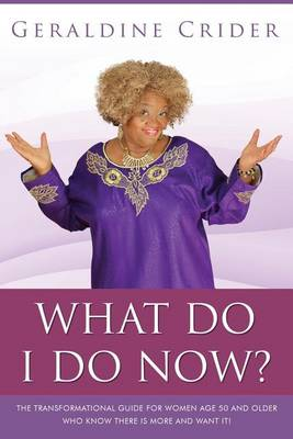 What Do I Do Now?: The Transformational Guide for Women Age 50 and Older Who Know There Is More and Want It! (Paperback)
