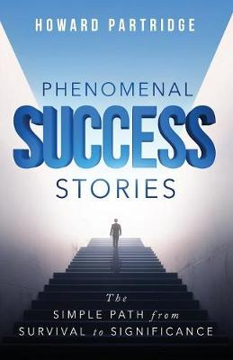 Phenomenal Success Stories: The Simple Path from Survival to Significance (Paperback)
