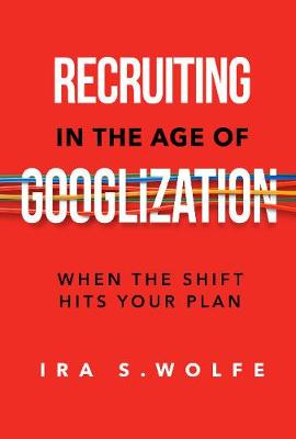 Recruiting in the Age of Googlization: When The Shift Hits Your Plan (Paperback)