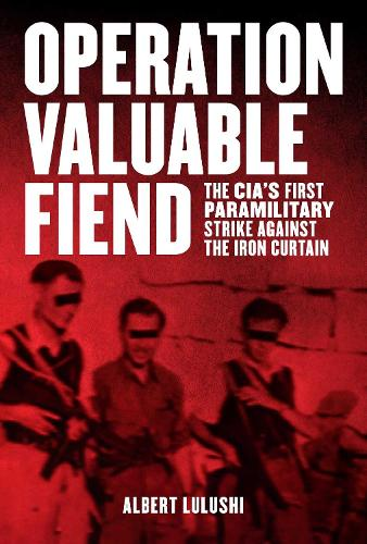 Operation Valuable Fiend: The CIA's First Paramilitary Strike Against the Iron Curtain (Hardback)