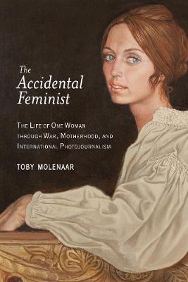 The Accidental Feminist: The Life of One Woman through War, Motherhood, and International Photojournalism (Hardback)