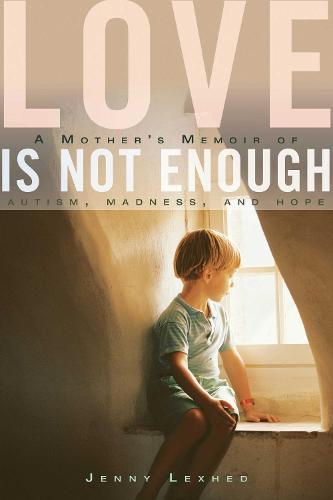 Love Is Not Enough: A Mother's Memoir of Autism, Madness, and Hope (Hardback)