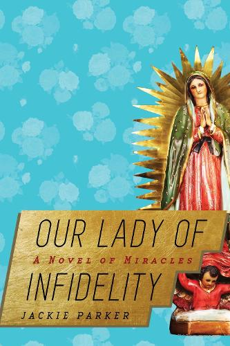 Our Lady of Infidelity: A Novel of Miracles (Hardback)