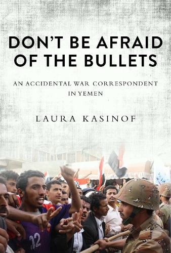 Don't Be Afraid of the Bullets: An Accidental War Correspondent in Yemen (Hardback)