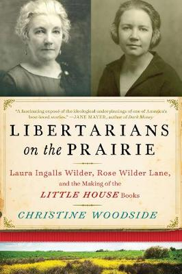 Libertarians on the Prairie: Laura Ingalls Wilder, Rose Wilder Lane, and the Making of the Little House Books (Hardback)