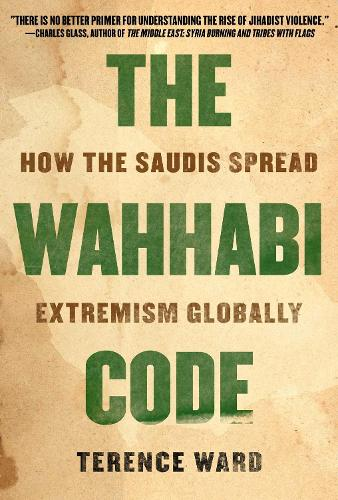The Wahhabi Code: How the Saudis Spread Extremism Globally (Hardback)