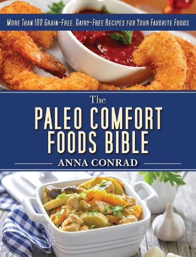The Paleo Comfort Foods Bible: More Than 100 Grain-Free, Dairy-Free Recipes for Your Favorite Foods (Hardback)