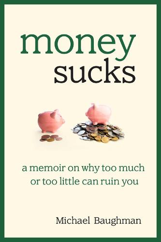Money Sucks: A Memoir on Why Too Much or Too Little Can Ruin You (Hardback)