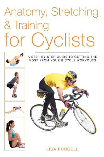Anatomy, Stretching & Training for Cyclists: A Step-by-Step Guide to Getting the Most from Your Bicycle Workouts - Anatomy, Stretching & Training (Paperback)