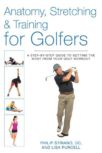 Anatomy, Stretching & Training for Golfers: A Step-by-Step Guide to Getting the Most from Your Golf Workout (Paperback)