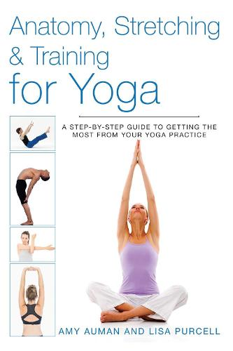 Anatomy, Stretching & Training for Yoga: A Step-by-Step Guide to Getting the Most from Your Yoga Practice - Anatomy, Stretching & Training (Paperback)