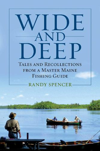 Wide and Deep: Tales and Recollections from a Master Maine Fishing Guide (Hardback)