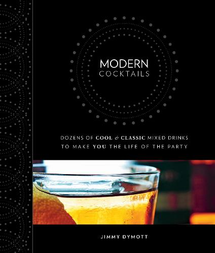 Modern Cocktails: Dozens of Cool and Classic Mixed Drinks to Make You the Life of the Party (Hardback)