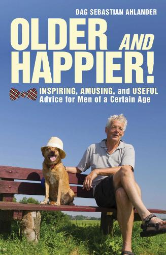 Older and Happier!: Inspiring, Amusing, and Useful Advice for Men of a Certain Age (Hardback)