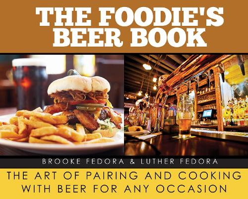 The Foodie's Beer Book: The Art of Pairing and Cooking with Beer for Any Occasion (Hardback)