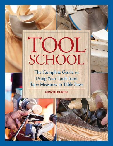 Tool School: The Complete Guide to Using Your Tools from Tape Measures to Table Saws (Hardback)