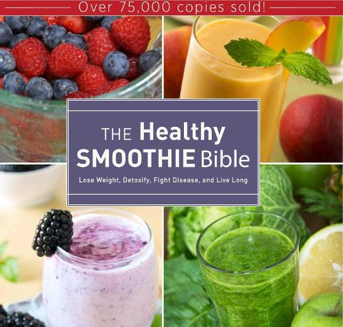 The Healthy Smoothie Bible: Lose Weight, Detoxify, Fight Disease, and Live Long (Hardback)