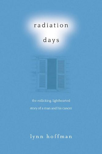 Radiation Days: The Rollicking, Lighthearted Story of a Man and His Cancer (Hardback)