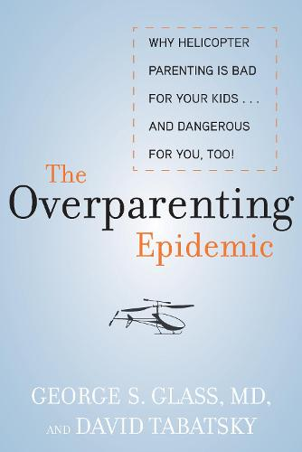 The Overparenting Epidemic: Why Helicopter Parenting Is Bad for Your Kids . . . and Dangerous for You, Too! (Hardback)