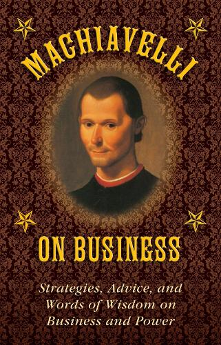 Machiavelli on Business: Strategies, Advice, and Words of Wisdom on Business and Power (Hardback)