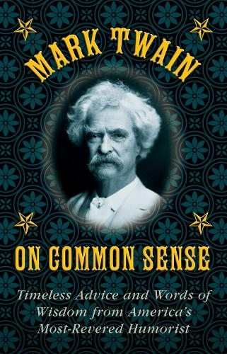 Mark Twain on Common Sense: Timeless Advice and Words of Wisdom from America's Most-Revered Humorist (Hardback)