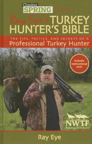 Chasing Spring Presents: Ray Eye's Turkey Hunter's Bible: The Tips, Tactics, and Secrets of a Professional Turkey Hunter (Hardback)