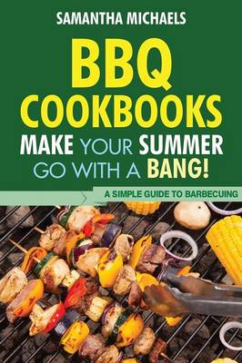 BBQ Cookbooks: Make Your Summer Go with a Bang! a Simple Guide to Barbecuing (Paperback)