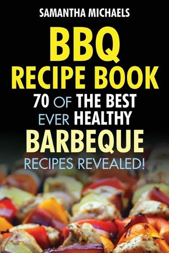 BBQ Recipe Book: 70 of the Best Ever Healthy Barbecue Recipes...Revealed! (Paperback)