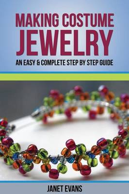 Making Costume Jewelry: An Easy & Complete Step by Step Guide (Paperback)
