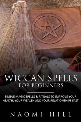 Wiccan Spells for Beginners: Simple Magic Spells & Rituals to Improve Your Health, Your Wealth and Your Relationships Fast (Paperback)