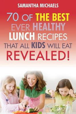 Kids Recipes Book: 70 of the Best Ever Lunch Recipes That All Kids Will Eat...Revealed! (Paperback)