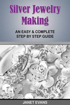 Silver Jewelry Making: An Easy & Complete Step by Step Guide (Paperback)