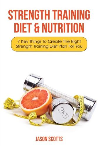 Strength Training Diet & Nutrition: 7 Key Things to Create the Right Strength Training Diet Plan for You (Paperback)