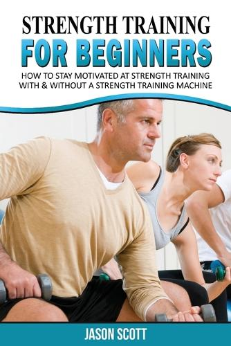 Strength Training for Beginners: A Start Up Guide to Getting in Shape Easily Now! (Paperback)