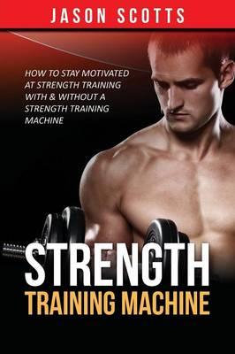 Strength Training Machine: How to Stay Motivated at Strength Training with & Without a Strength Training Machine (Paperback)